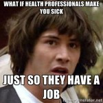 What if health professionals make you sick just so they have a job?